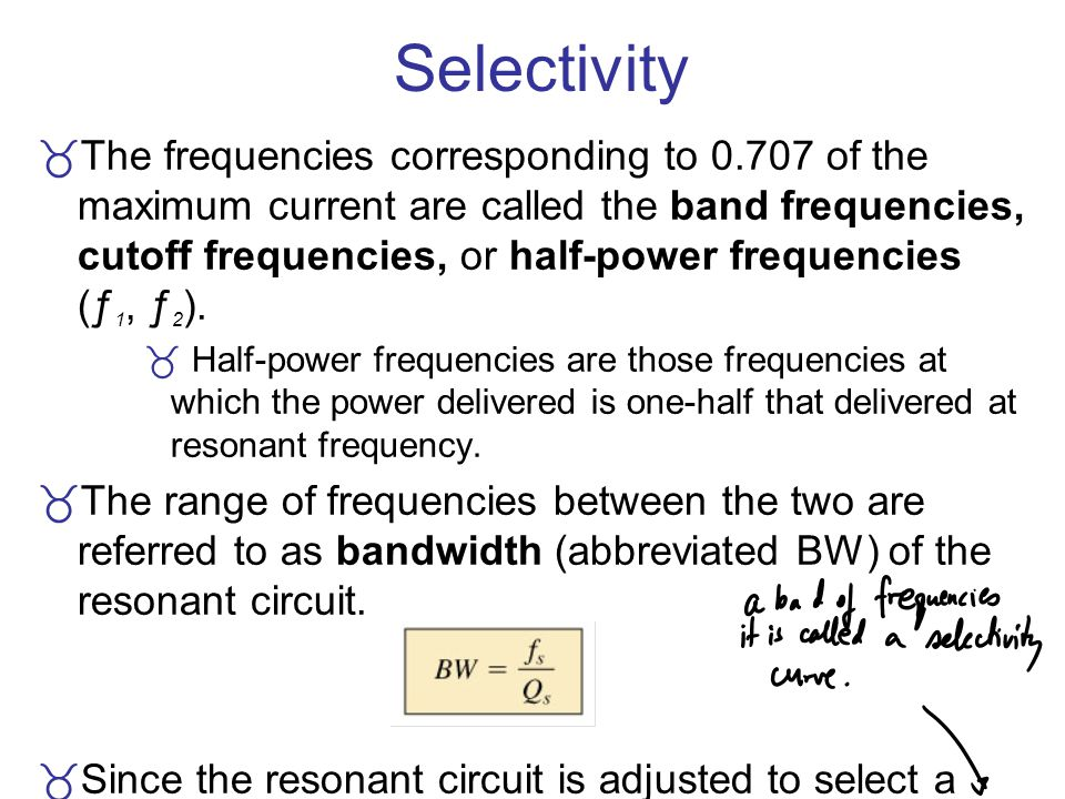 Selectivity The frequencies corresponding to 0.707 of the maximum current are called the band frequencies, cutoff frequencies, or half-power frequenci