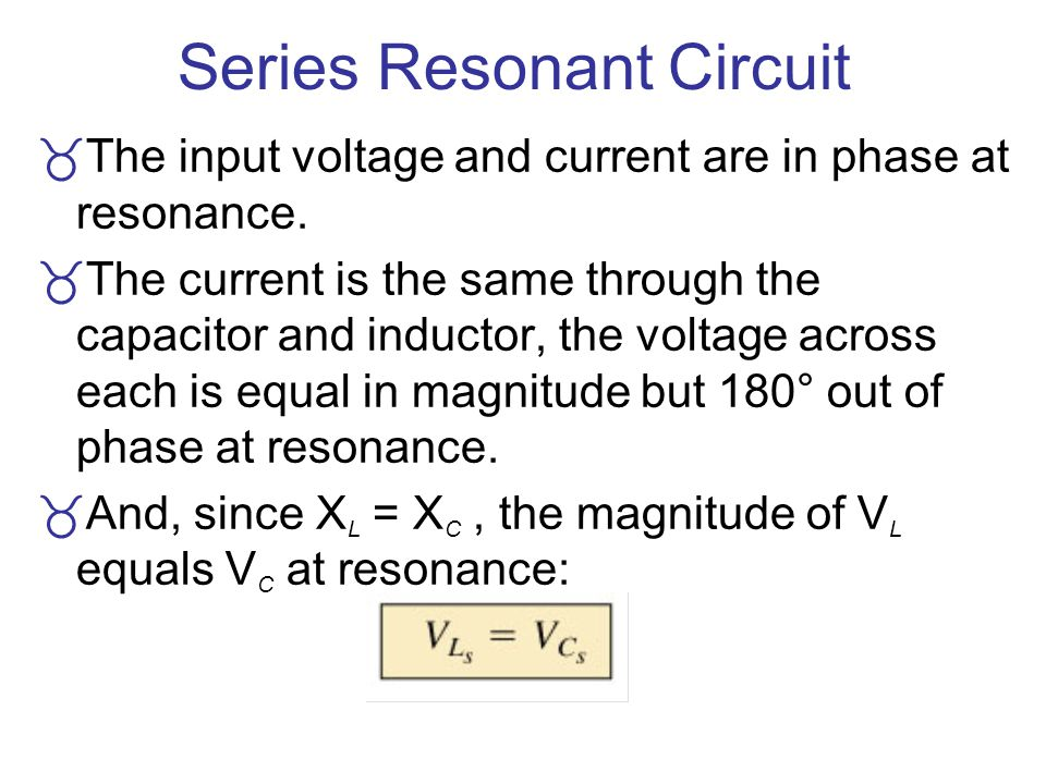 Series Resonant Circuit The input voltage and current are in phase at resonance. The current is the same through the capacitor and inductor, the volta