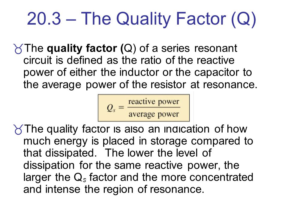 20.3 – The Quality Factor (Q) The quality factor (Q) of a series resonant circuit is defined as the ratio of the reactive power of either the inductor
