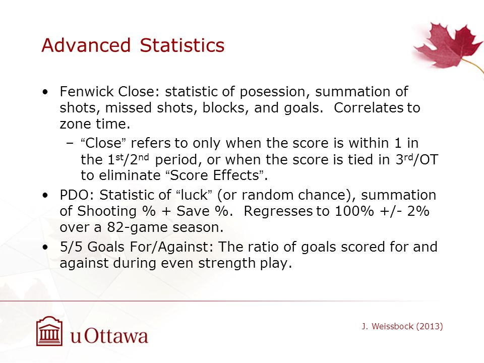 Advanced Statistics Fenwick Close: statistic of posession, summation of shots, missed shots, blocks, and goals. Correlates to zone time. –Close refers