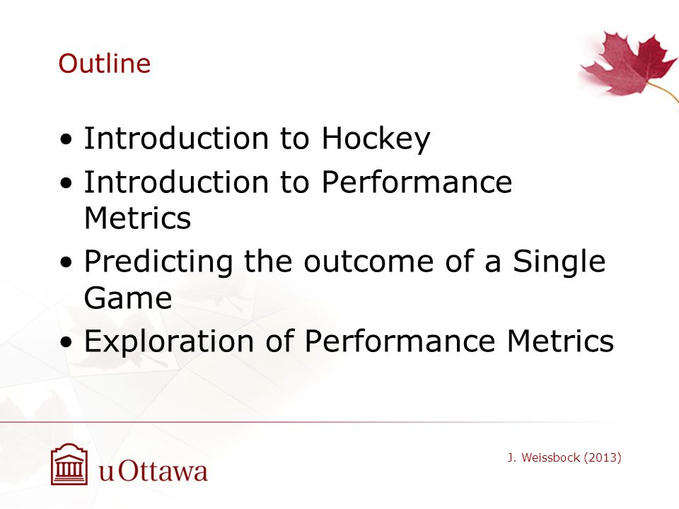 Outline Introduction to Hockey Introduction to Performance Metrics Predicting the outcome of a Single Game Exploration of Performance Metrics J. Weiss