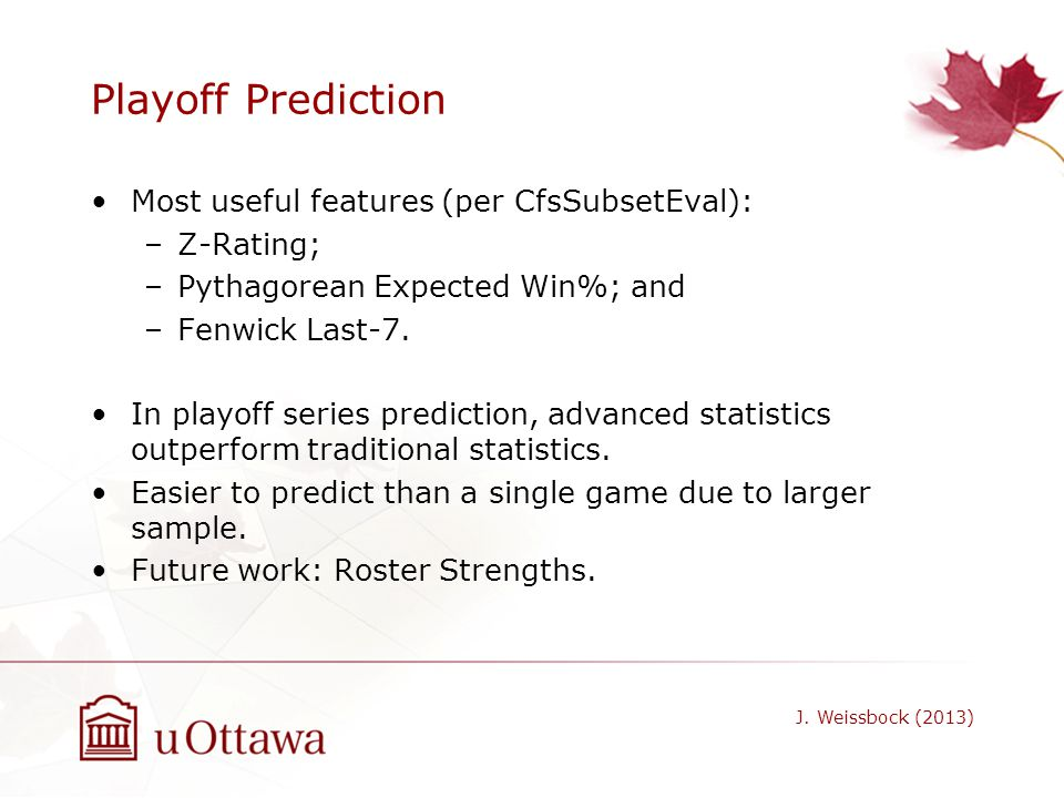 Playoff Prediction Most useful features (per CfsSubsetEval): –Z-Rating; –Pythagorean Expected Win%; and –Fenwick Last-7. In playoff series prediction,