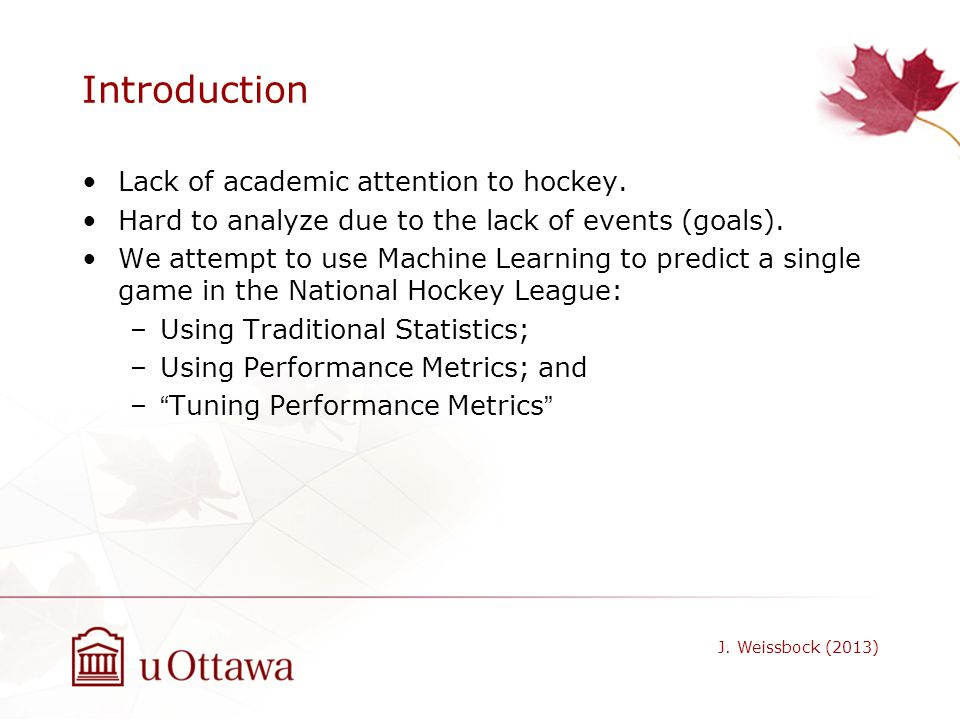 Introduction Lack of academic attention to hockey. Hard to analyze due to the lack of events (goals). We attempt to use Machine Learning to predict a