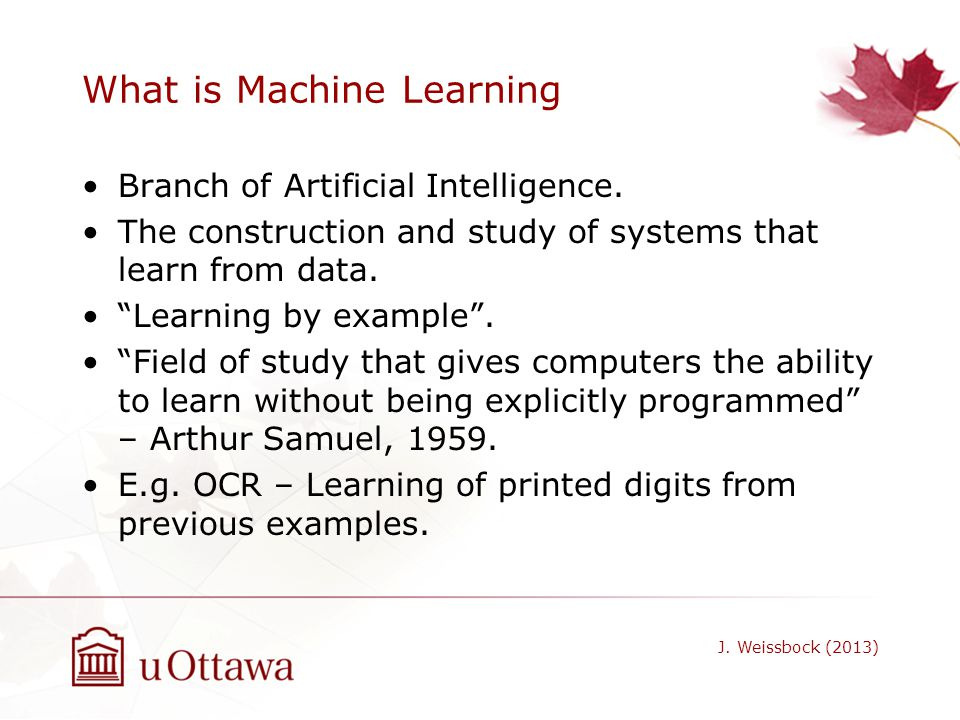 What is Machine Learning Branch of Artificial Intelligence. The construction and study of systems that learn from data. Learning by example. Field of