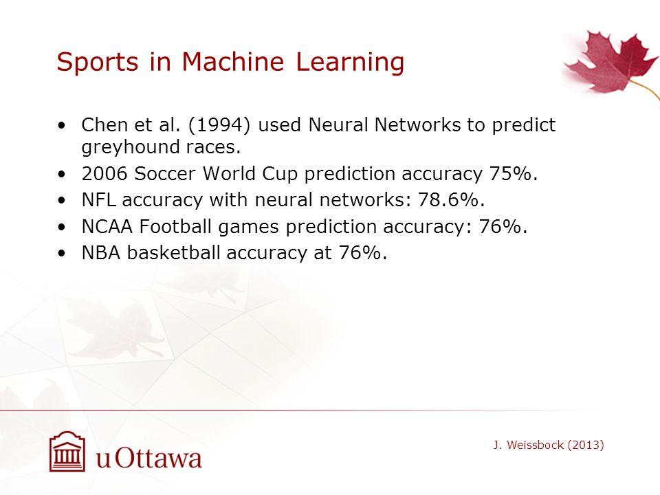 Sports in Machine Learning Chen et al. (1994) used Neural Networks to predict greyhound races. 2006 Soccer World Cup prediction accuracy 75%. NFL accu