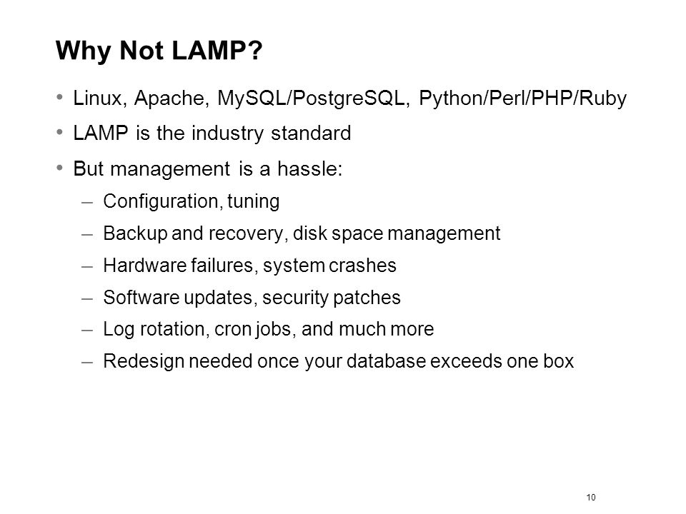 Why Not LAMP? Linux, Apache, MySQL/PostgreSQL, Python/Perl/PHP/Ruby LAMP is the industry standard But management is a hassle: – Configuration, tuning