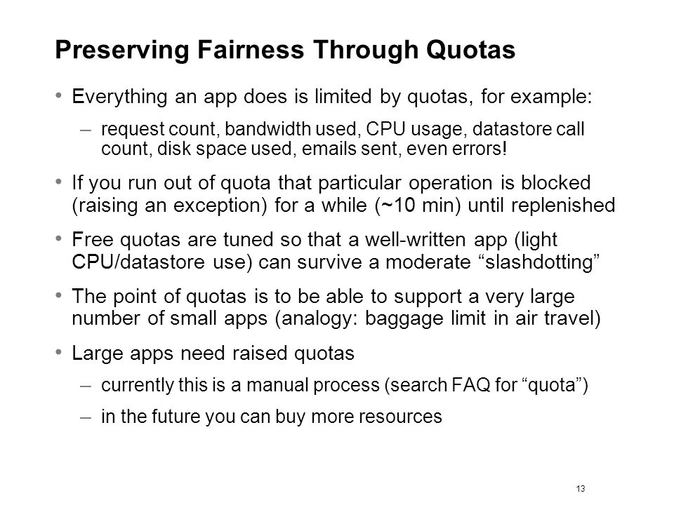 Preserving Fairness Through Quotas Everything an app does is limited by quotas, for example: – request count, bandwidth used, CPU usage, datastore cal