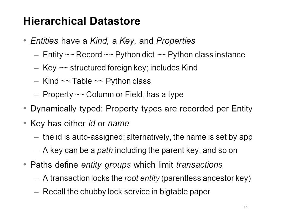 Hierarchical Datastore Entities have a Kind, a Key, and Properties – Entity ~~ Record ~~ Python dict ~~ Python class instance – Key ~~ structured fore