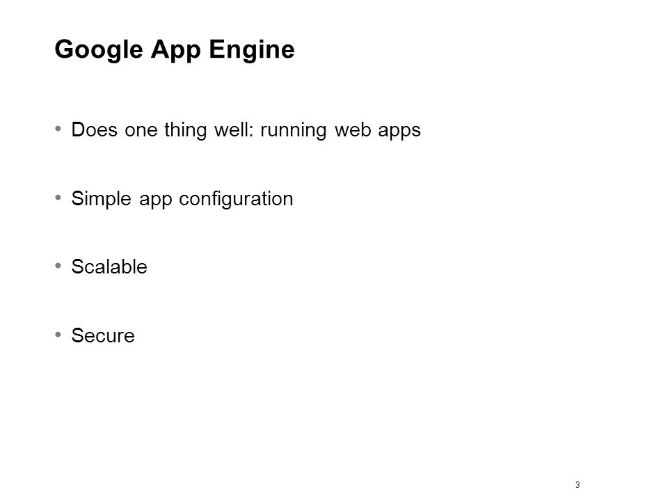 3 Google App Engine Does one thing well: running web apps Simple app configuration Scalable Secure