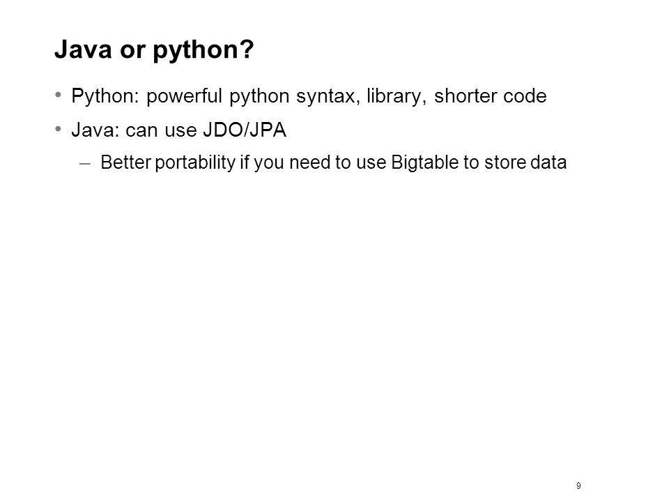 Java or python? Python: powerful python syntax, library, shorter code Java: can use JDO/JPA – Better portability if you need to use Bigtable to store