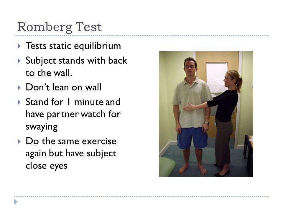 Romberg Test Tests static equilibrium Subject stands with back to the wall. Dont lean on wall Stand for 1 minute and have partner watch for swaying Do