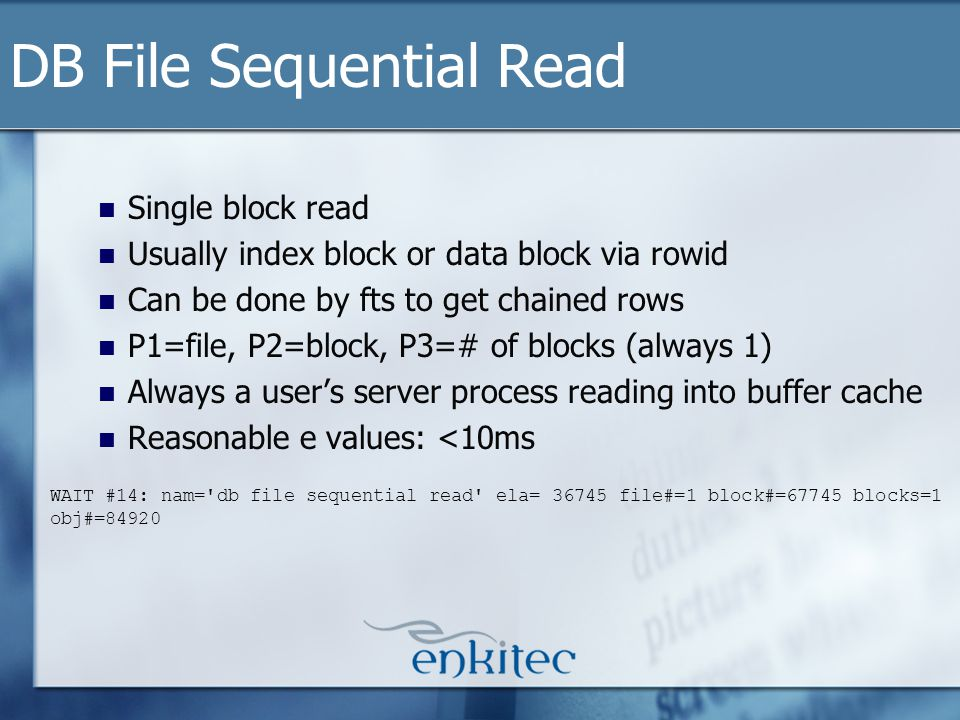 Single block read Usually index block or data block via rowid Can be done by fts to get chained rows P1=file, P2=block, P3=# of blocks (always 1) Always a users server process reading into buffer cache Reasonable e values: <10ms DB File Sequential Read WAIT #14: nam= db file sequential read ela= 36745 file#=1 block#=67745 blocks=1 obj#=84920