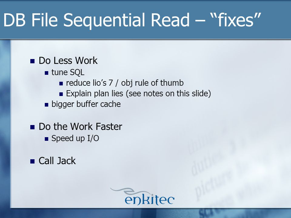 Do Less Work tune SQL reduce lios 7 / obj rule of thumb Explain plan lies (see notes on this slide) bigger buffer cache Do the Work Faster Speed up I/O Call Jack DB File Sequential Read – fixes