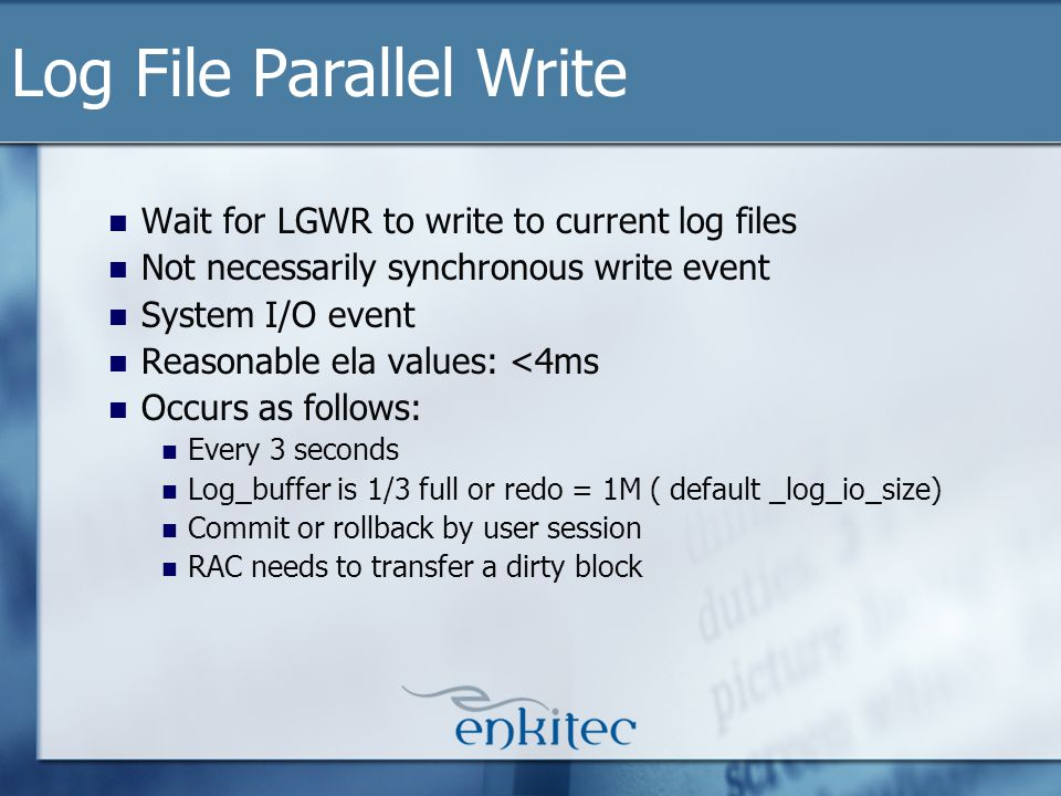 Wait for LGWR to write to current log files Not necessarily synchronous write event System I/O event Reasonable ela values: <4ms Occurs as follows: Every 3 seconds Log_buffer is 1/3 full or redo = 1M ( default _log_io_size) Commit or rollback by user session RAC needs to transfer a dirty block Log File Parallel Write