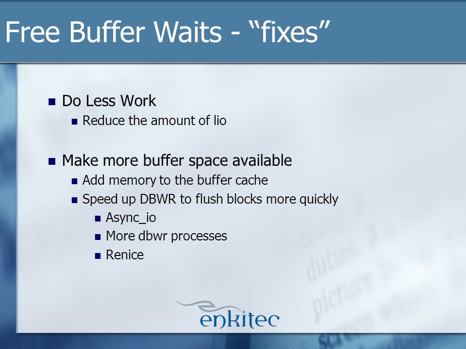 Do Less Work Reduce the amount of lio Make more buffer space available Add memory to the buffer cache Speed up DBWR to flush blocks more quickly Async_io More dbwr processes Renice Free Buffer Waits - fixes