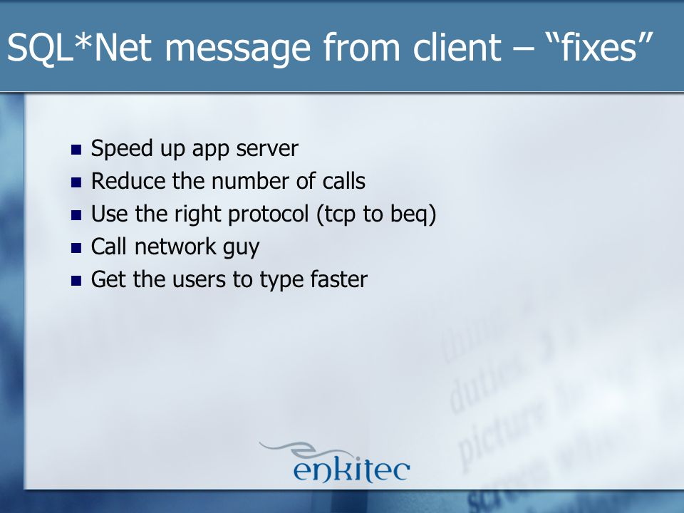Speed up app server Reduce the number of calls Use the right protocol (tcp to beq) Call network guy Get the users to type faster SQL*Net message from