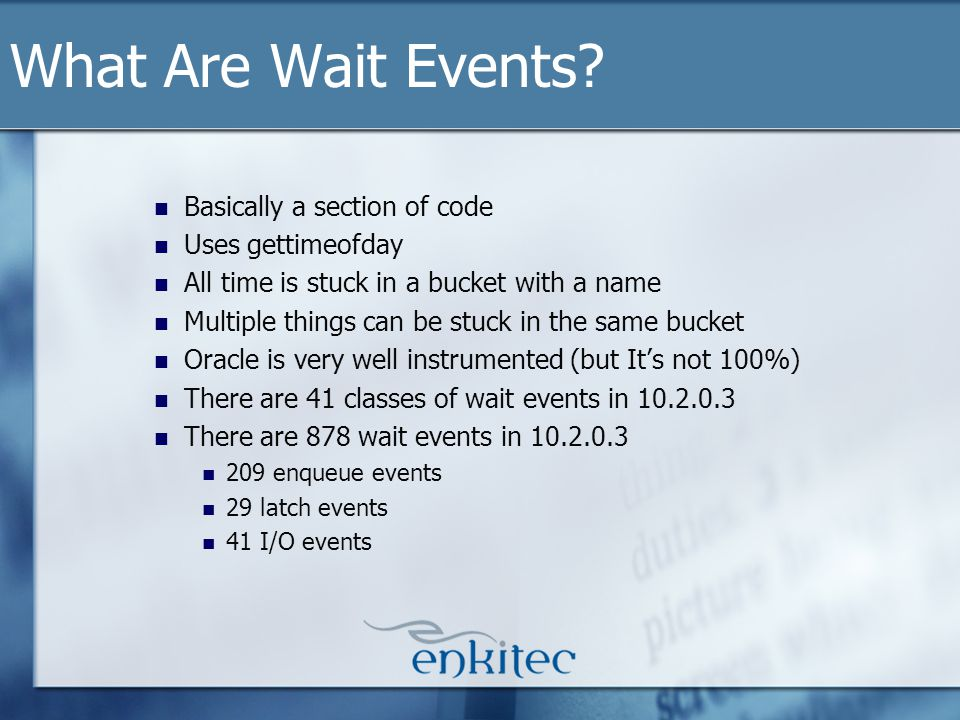 What Are Wait Events? Basically a section of code Uses gettimeofday All time is stuck in a bucket with a name Multiple things can be stuck in the same