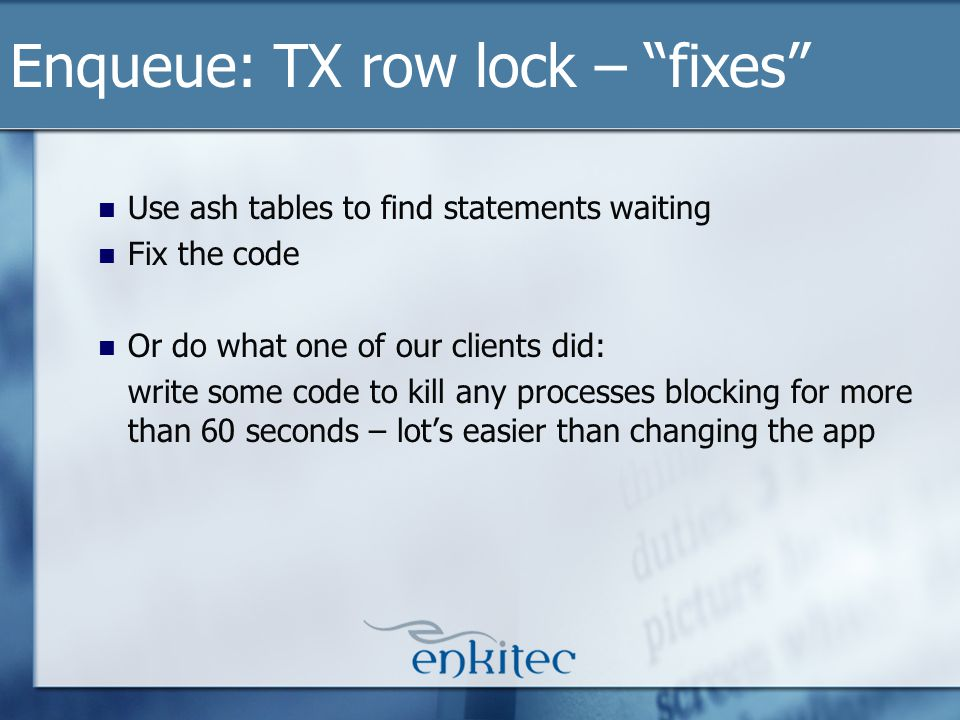 Use ash tables to find statements waiting Fix the code Or do what one of our clients did: write some code to kill any processes blocking for more than