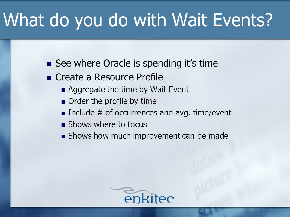 What do you do with Wait Events? See where Oracle is spending its time Create a Resource Profile Aggregate the time by Wait Event Order the profile by