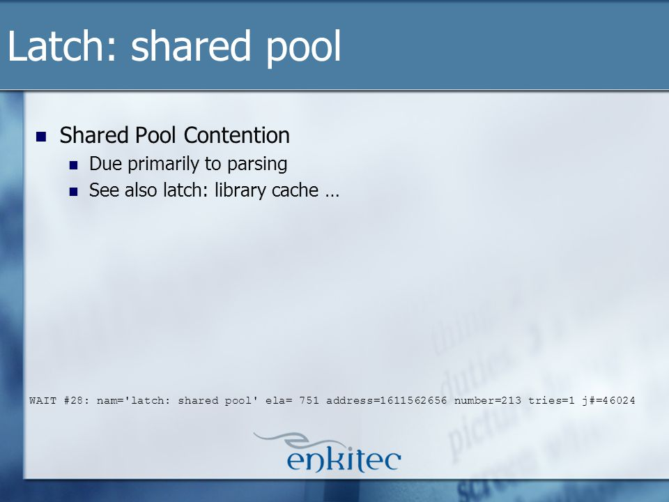 Shared Pool Contention Due primarily to parsing See also latch: library cache … Latch: shared pool WAIT #28: nam= latch: shared pool ela= 751 address=1611562656 number=213 tries=1 j#=46024