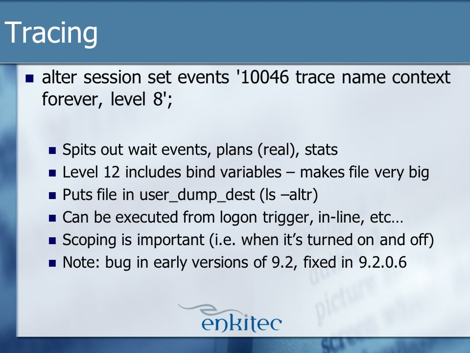 Tracing alter session set events 10046 trace name context forever, level 8 ; Spits out wait events, plans (real), stats Level 12 includes bind variables – makes file very big Puts file in user_dump_dest (ls –altr) Can be executed from logon trigger, in-line, etc… Scoping is important (i.e.