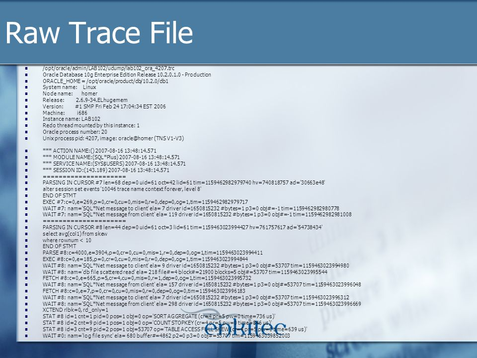 Raw Trace File /opt/oracle/admin/LAB102/udump/lab102_ora_4207.trc Oracle Database 10g Enterprise Edition Release 10.2.0.1.0 - Production ORACLE_HOME = /opt/oracle/product/db/10.2.0/db1 System name: Linux Node name: homer Release: 2.6.9-34.ELhugemem Version: #1 SMP Fri Feb 24 17:04:34 EST 2006 Machine: i686 Instance name: LAB102 Redo thread mounted by this instance: 1 Oracle process number: 20 Unix process pid: 4207, image: oracle@homer (TNS V1-V3) *** ACTION NAME:() 2007-08-16 13:48:14.571 *** MODULE NAME:(SQL*Plus) 2007-08-16 13:48:14.571 *** SERVICE NAME:(SYS$USERS) 2007-08-16 13:48:14.571 *** SESSION ID:(143.189) 2007-08-16 13:48:14.571 ===================== PARSING IN CURSOR #7 len=68 dep=0 uid=61 oct=42 lid=61 tim=1159462982979740 hv=740818757 ad= 30663e48 alter session set events 10046 trace name context forever, level 8 END OF STMT EXEC #7:c=0,e=269,p=0,cr=0,cu=0,mis=0,r=0,dep=0,og=1,tim=1159462982979717 WAIT #7: nam= SQL*Net message to client ela= 7 driver id=1650815232 #bytes=1 p3=0 obj#=-1 tim=1159462982980778 WAIT #7: nam= SQL*Net message from client ela= 119 driver id=1650815232 #bytes=1 p3=0 obj#=-1 tim=1159462982981008 ===================== PARSING IN CURSOR #8 len=44 dep=0 uid=61 oct=3 lid=61 tim=1159463023994427 hv=761757617 ad= 54738434 select avg(col1) from skew where rownum < 10 END OF STMT PARSE #8:c=4000,e=3904,p=0,cr=0,cu=0,mis=1,r=0,dep=0,og=1,tim=1159463023994411 EXEC #8:c=0,e=185,p=0,cr=0,cu=0,mis=0,r=0,dep=0,og=1,tim=1159463023994844 WAIT #8: nam= SQL*Net message to client ela= 9 driver id=1650815232 #bytes=1 p3=0 obj#=53707 tim=1159463023994980 WAIT #8: nam= db file scattered read ela= 218 file#=4 block#=21900 blocks=5 obj#=53707 tim=1159463023995544 FETCH #8:c=0,e=665,p=5,cr=4,cu=0,mis=0,r=1,dep=0,og=1,tim=1159463023995732 WAIT #8: nam= SQL*Net message from client ela= 157 driver id=1650815232 #bytes=1 p3=0 obj#=53707 tim=1159463023996048 FETCH #8:c=0,e=7,p=0,cr=0,cu=0,mis=0,r=0,dep=0,og=0,tim=1159463023996183 WAIT #8: nam= SQL*Net message to client ela= 7 driver id=1650815232 #bytes=1 p3=0 obj#=53707 tim=1159463023996312 WAIT #8: nam= SQL*Net message from client ela= 298 driver id=1650815232 #bytes=1 p3=0 obj#=53707 tim=1159463023996669 XCTEND rlbk=0, rd_only=1 STAT #8 id=1 cnt=1 pid=0 pos=1 obj=0 op= SORT AGGREGATE (cr=4 pr=5 pw=0 time=736 us) STAT #8 id=2 cnt=9 pid=1 pos=1 obj=0 op= COUNT STOPKEY (cr=4 pr=5 pw=0 time=846 us) STAT #8 id=3 cnt=9 pid=2 pos=1 obj=53707 op= TABLE ACCESS FULL SKEW (cr=4 pr=5 pw=0 time=639 us) WAIT #0: nam= log file sync ela= 680 buffer#=4862 p2=0 p3=0 obj#=53707 tim=1159463039852003