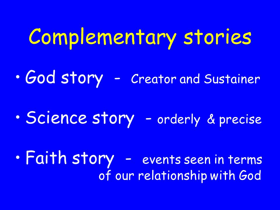Complementary stories God story - Creator and Sustainer Science story - orderly & precise Faith story - events seen in terms of our relationship with God