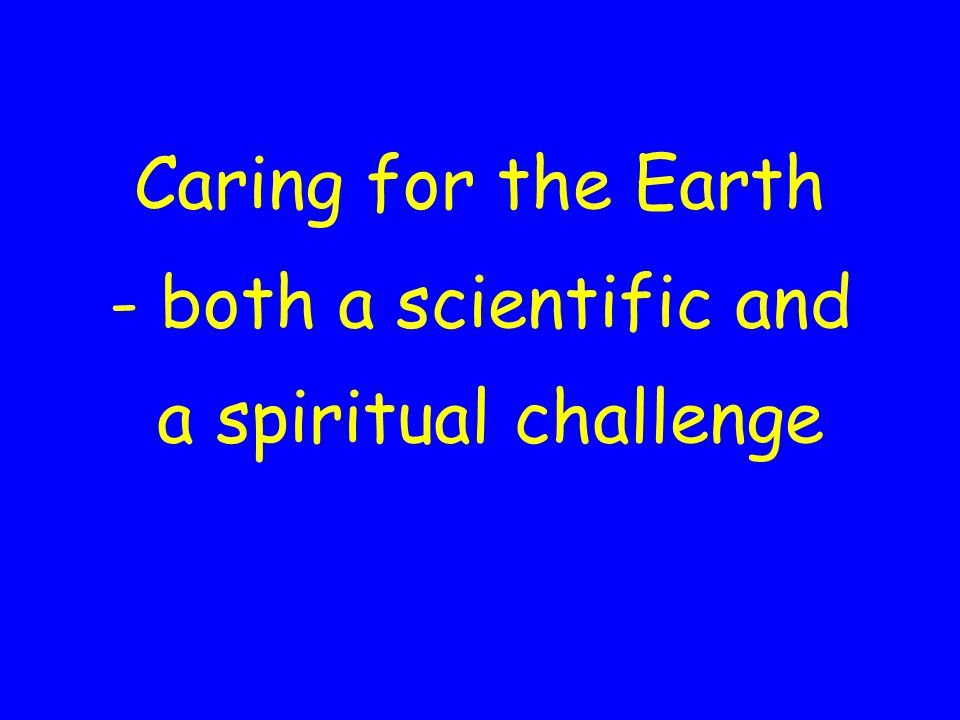 Caring for the Earth - both a scientific and a spiritual challenge