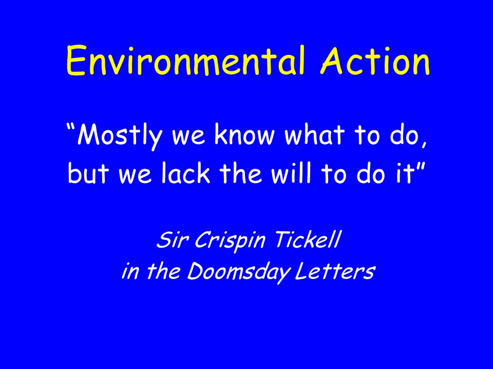 Environmental Action Mostly we know what to do, but we lack the will to do it Sir Crispin Tickell in the Doomsday Letters