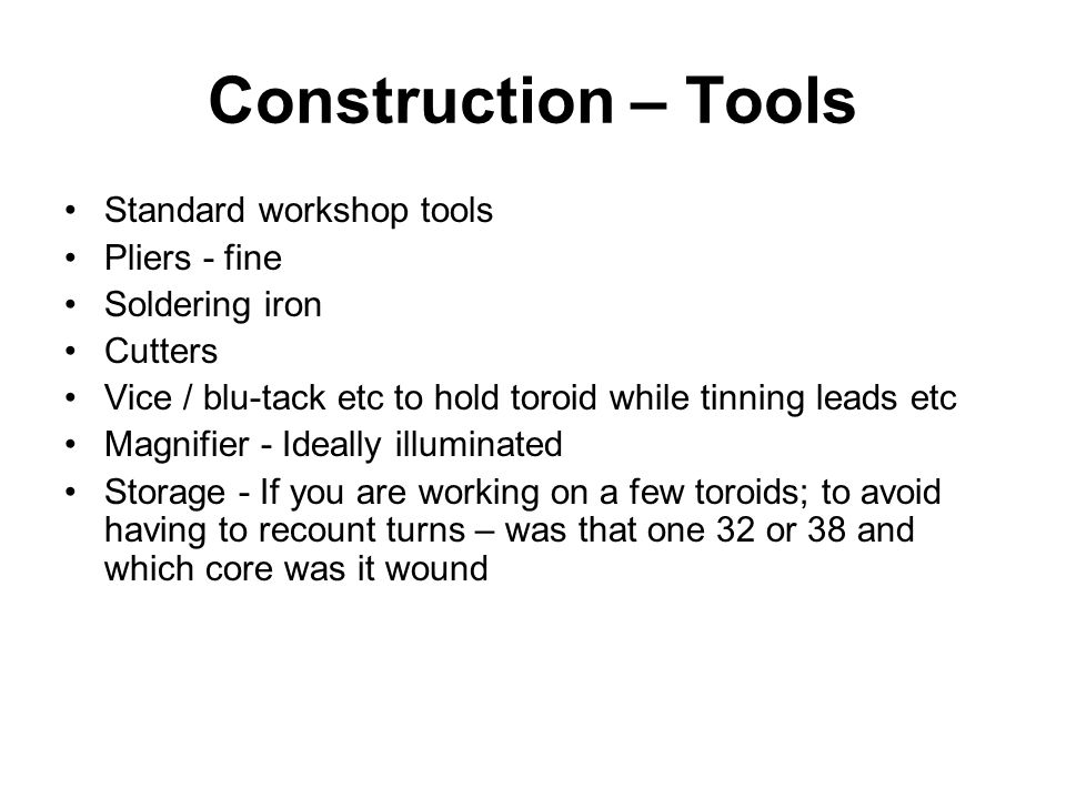 Construction – Tools Standard workshop tools Pliers - fine Soldering iron Cutters Vice / blu-tack etc to hold toroid while tinning leads etc Magnifier - Ideally illuminated Storage - If you are working on a few toroids; to avoid having to recount turns – was that one 32 or 38 and which core was it wound