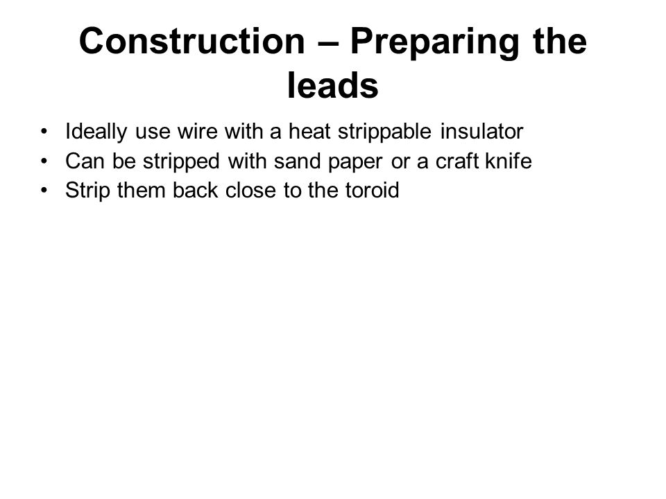 Construction – Preparing the leads Ideally use wire with a heat strippable insulator Can be stripped with sand paper or a craft knife Strip them back close to the toroid