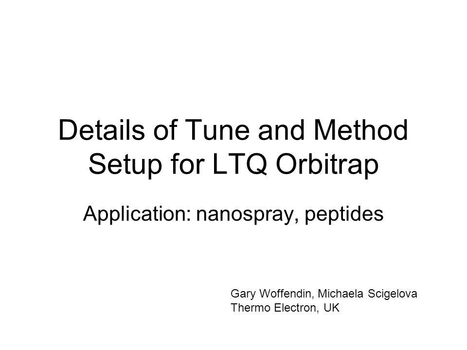 Details of Tune and Method Setup for LTQ Orbitrap Application: nanospray, peptides Gary Woffendin, Michaela Scigelova Thermo Electron, UK