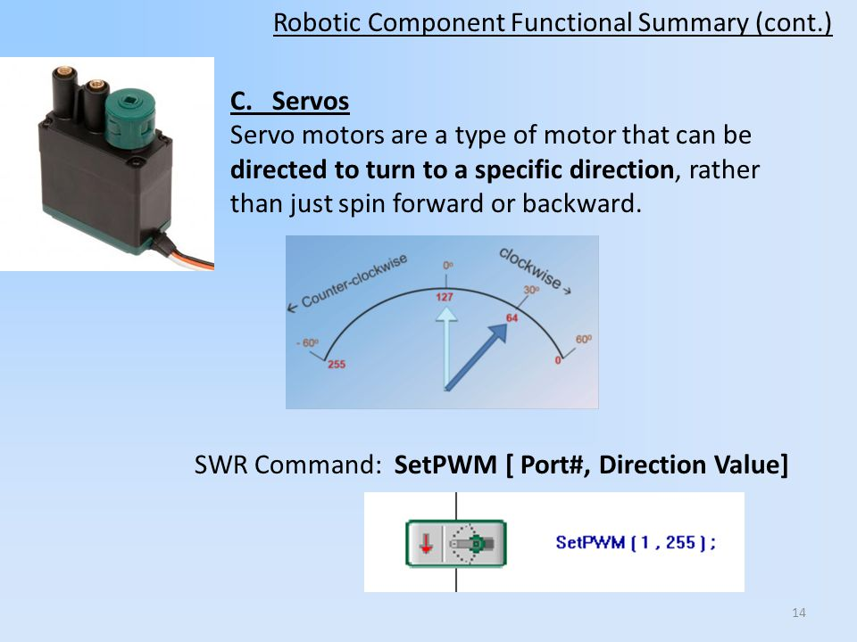 C. Servos Servo motors are a type of motor that can be directed to turn to a specific direction, rather than just spin forward or backward. Robotic Co