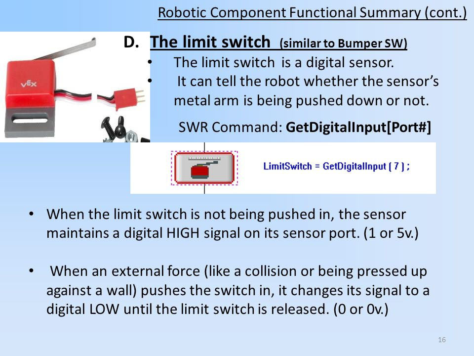 D.The limit switch (similar to Bumper SW) The limit switch is a digital sensor. It can tell the robot whether the sensors metal arm is being pushed do