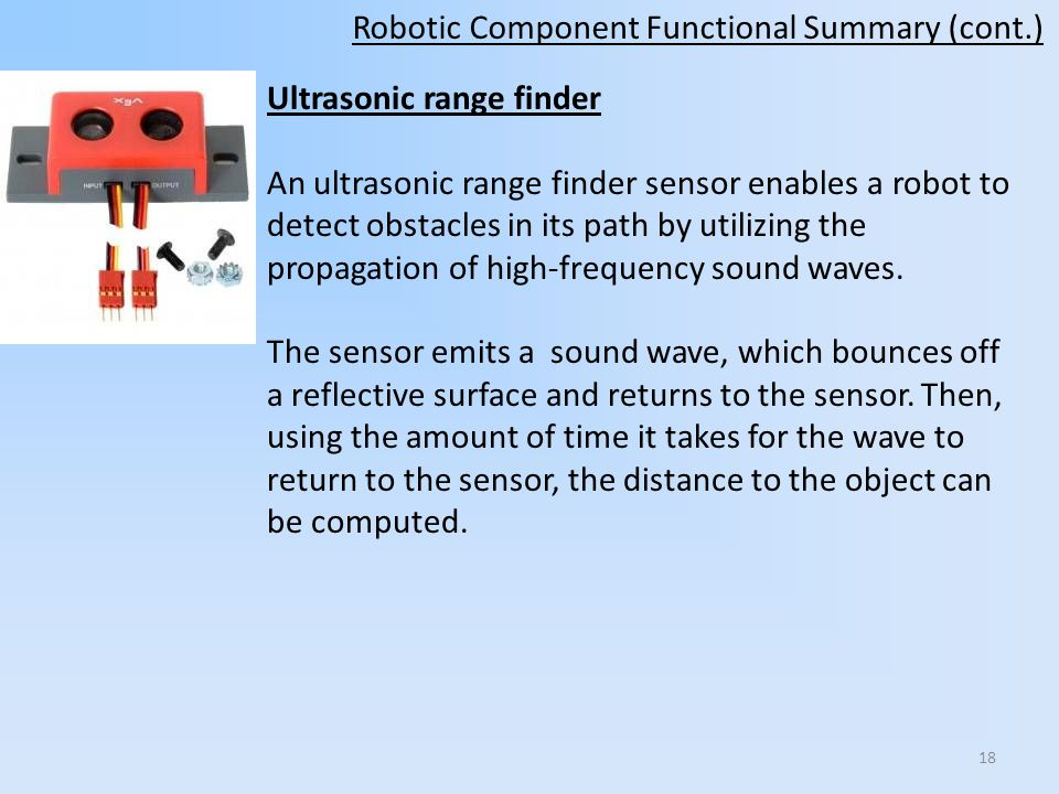 Robotic Component Functional Summary (cont.) Ultrasonic range finder An ultrasonic range finder sensor enables a robot to detect obstacles in its path