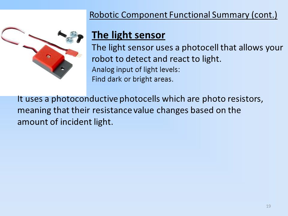 The light sensor The light sensor uses a photocell that allows your robot to detect and react to light. Analog input of light levels: Find dark or bri