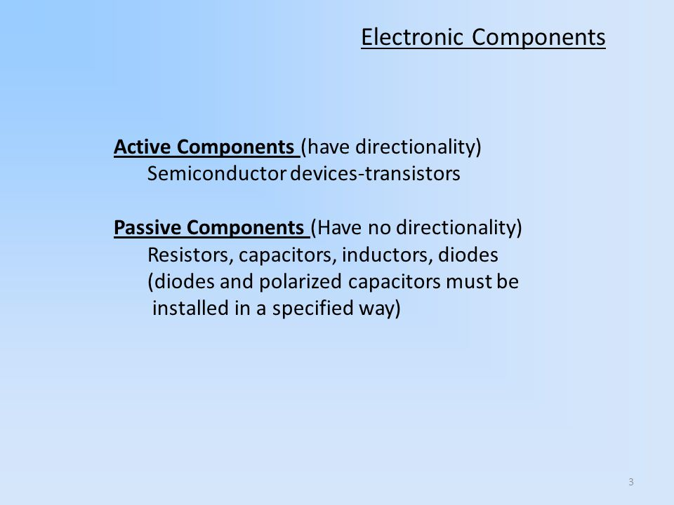 3 Electronic Components Active Components (have directionality) Semiconductor devices-transistors Passive Components (Have no directionality) Resistors, capacitors, inductors, diodes (diodes and polarized capacitors must be installed in a specified way)