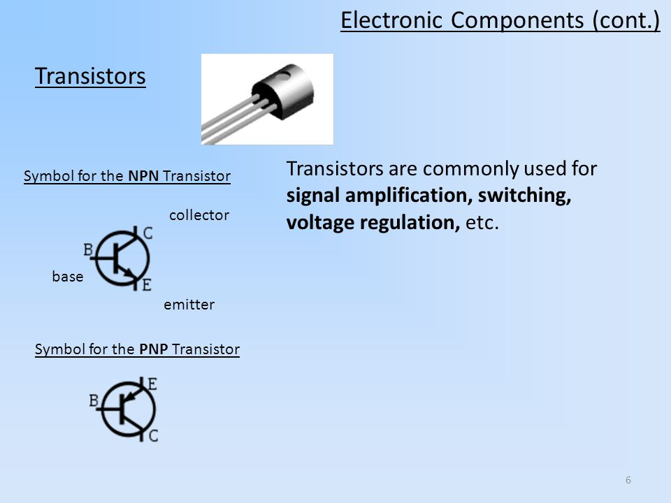 6 Symbol for the NPN Transistor Symbol for the PNP Transistor Transistors are commonly used for signal amplification, switching, voltage regulation, etc.
