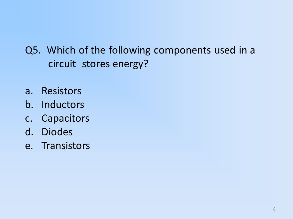 8 Q5. Which of the following components used in a circuit stores energy? a.Resistors b.Inductors c.Capacitors d.Diodes e.Transistors