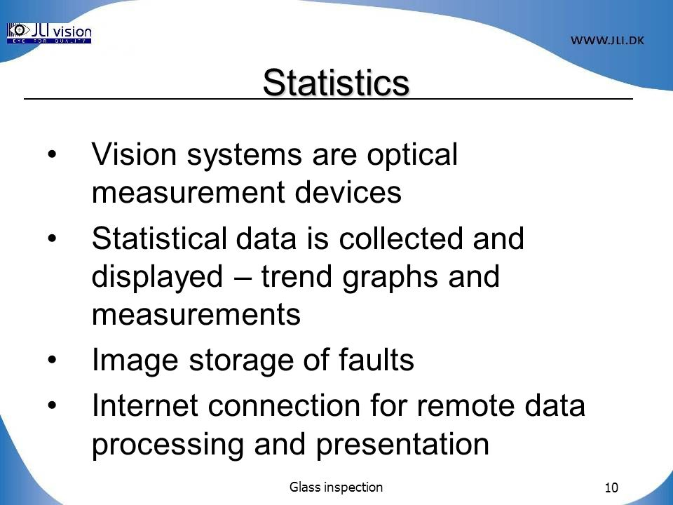 Glass inspection 10 Vision systems are optical measurement devices Statistical data is collected and displayed – trend graphs and measurements Image storage of faults Internet connection for remote data processing and presentation Statistics