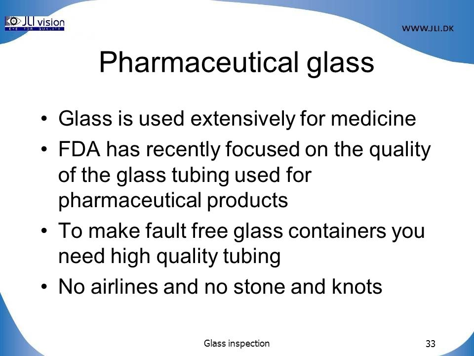 Glass inspection 33 Pharmaceutical glass Glass is used extensively for medicine FDA has recently focused on the quality of the glass tubing used for pharmaceutical products To make fault free glass containers you need high quality tubing No airlines and no stone and knots