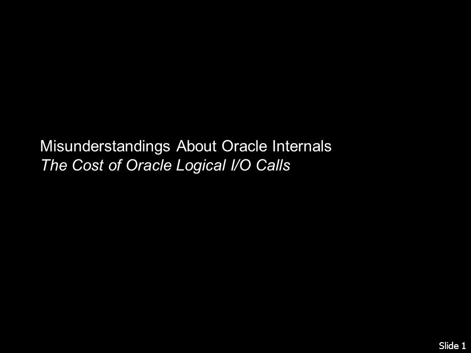 Slide 1 Misunderstandings About Oracle Internals The Cost of Oracle Logical I/O Calls
