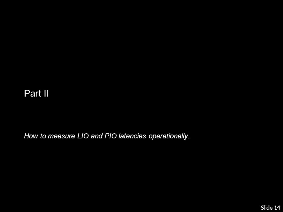 Slide 14 Part II How to measure LIO and PIO latencies operationally.
