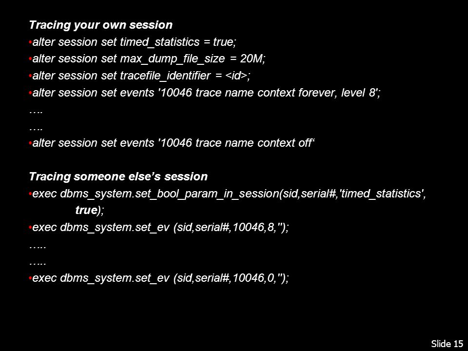 Slide 15 Tracing your own session alter session set timed_statistics = true; alter session set max_dump_file_size = 20M; alter session set tracefile_identifier = ; alter session set events 10046 trace name context forever, level 8 ; ….