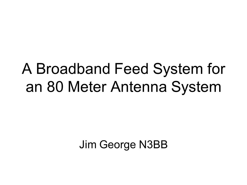 A Broadband Feed System for an 80 Meter Antenna System Jim George N3BB