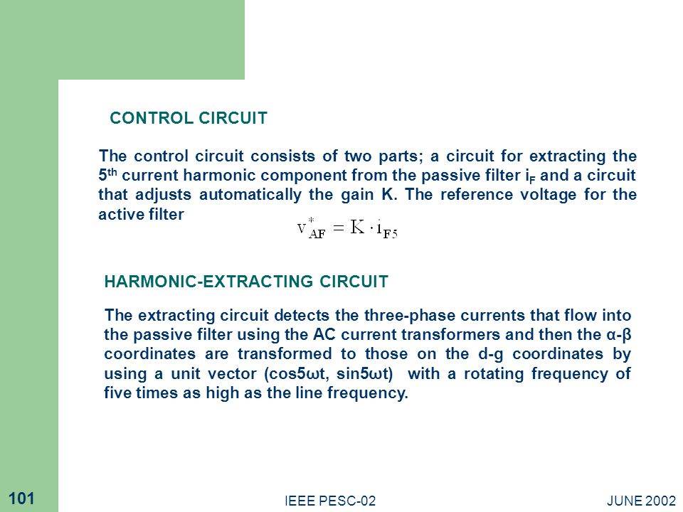 JUNE 2002IEEE PESC-02 101 CONTROL CIRCUIT The control circuit consists of two parts; a circuit for extracting the 5 th current harmonic component from the passive filter i F and a circuit that adjusts automatically the gain K.