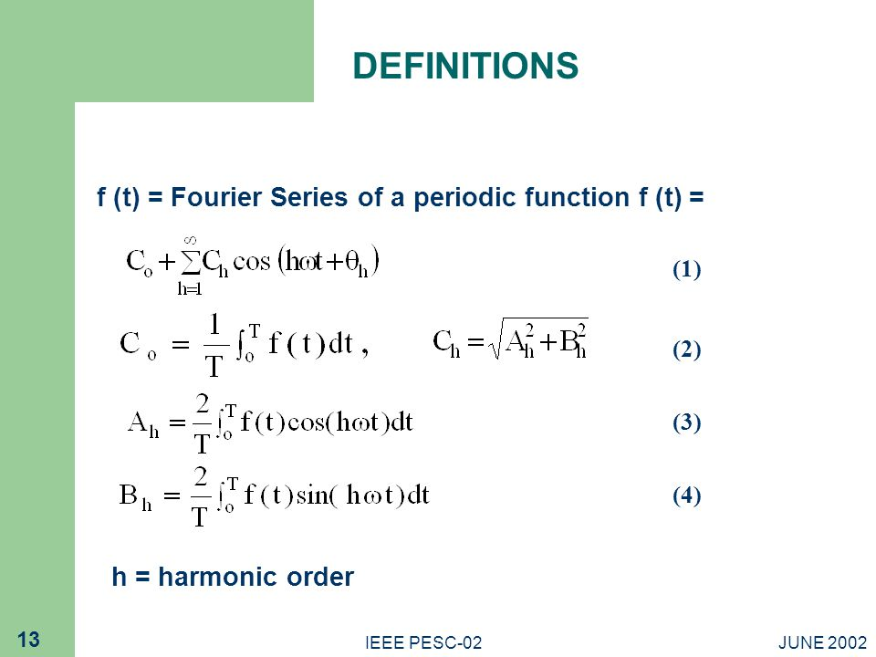 JUNE 2002IEEE PESC-02 13 DEFINITIONS f (t) = Fourier Series of a periodic function f (t) = (1) (2) (3) (4) h = harmonic order