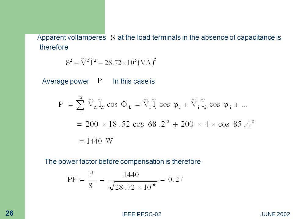 JUNE 2002IEEE PESC-02 26 Average powerIn this case is The power factor before compensation is therefore Apparent voltamperesat the load terminals in the absence of capacitance is therefore
