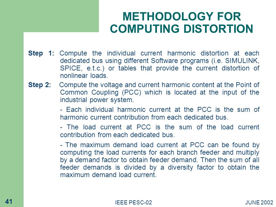 JUNE 2002IEEE PESC-02 41 METHODOLOGY FOR COMPUTING DISTORTION Step 1: Compute the individual current harmonic distortion at each dedicated bus using different Software programs (i.e.