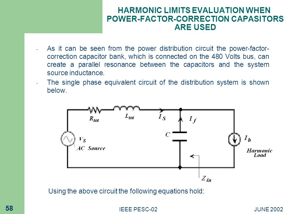 JUNE 2002IEEE PESC-02 58 HARMONIC LIMITS EVALUATION WHEN POWER-FACTOR-CORRECTION CAPASITORS ARE USED - As it can be seen from the power distribution circuit the power-factor- correction capacitor bank, which is connected on the 480 Volts bus, can create a parallel resonance between the capacitors and the system source inductance.